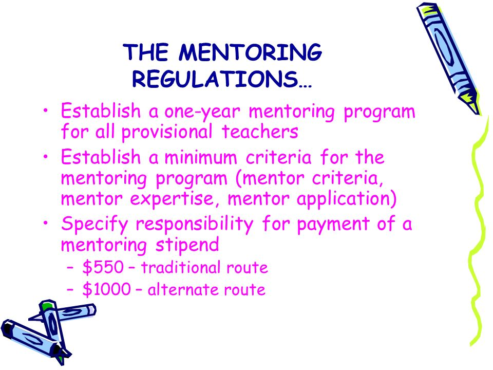THE MENTORING REGULATIONS… Establish a one-year mentoring program for all provisional teachers Establish a minimum criteria for the mentoring program