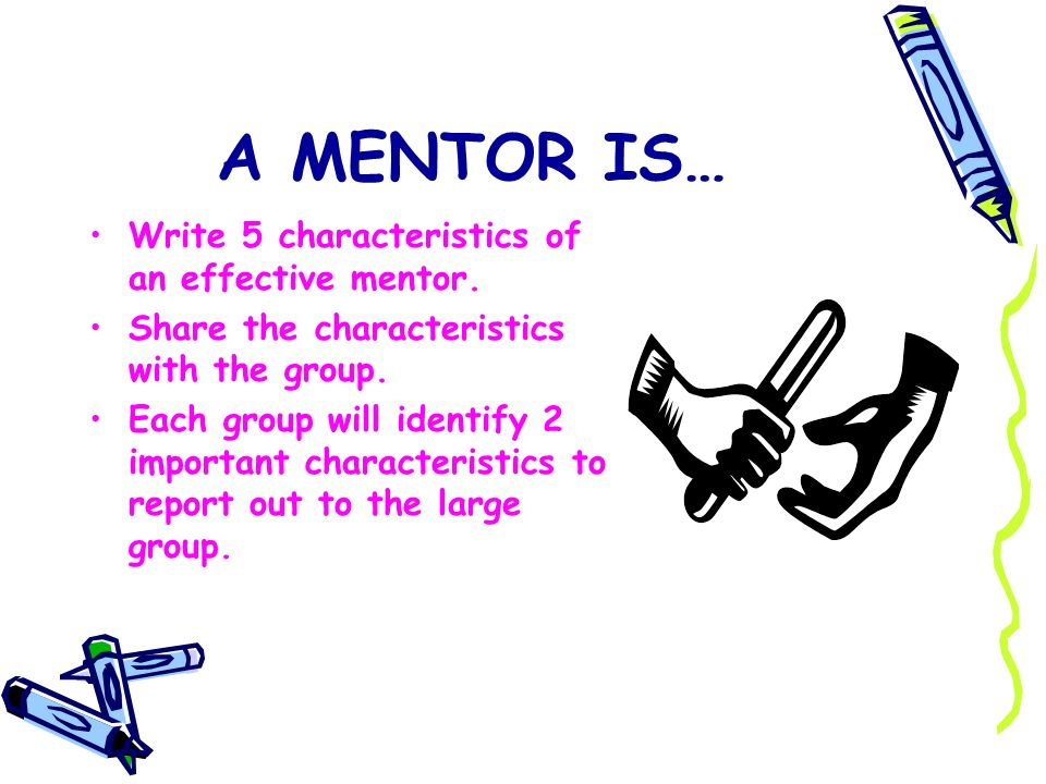 A MENTOR IS… Write 5 characteristics of an effective mentor. Share the characteristics with the group. Each group will identify 2 important characteri