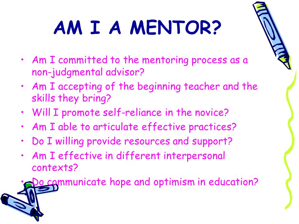 AM I A MENTOR? Am I committed to the mentoring process as a non-judgmental advisor? Am I accepting of the beginning teacher and the skills they bring?