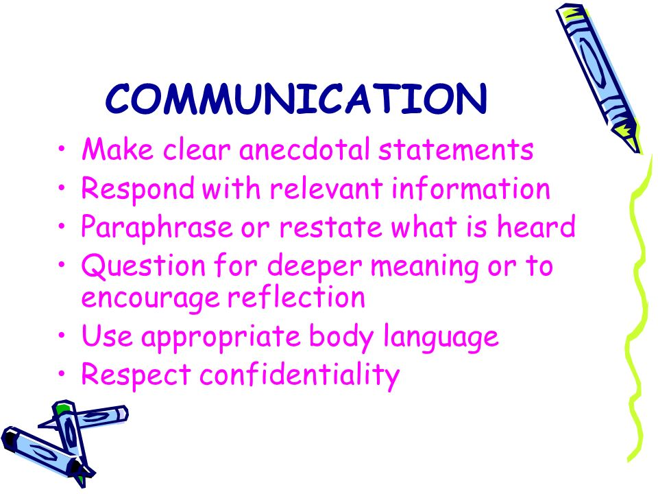 COMMUNICATION Make clear anecdotal statements Respond with relevant information Paraphrase or restate what is heard Question for deeper meaning or to