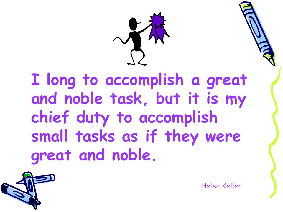 I long to accomplish a great and noble task, but it is my chief duty to accomplish small tasks as if they were great and noble. Helen Keller