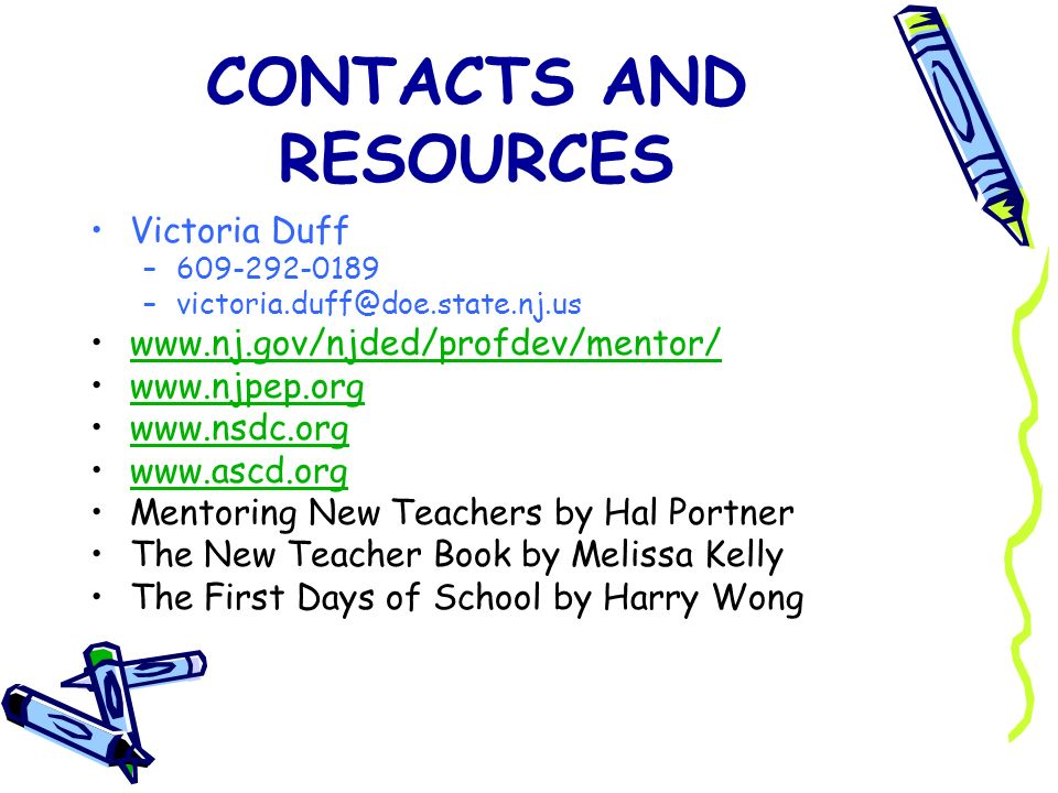 CONTACTS AND RESOURCES Victoria Duff –609-292-0189 –victoria.duff@doe.state.nj.us www.nj.gov/njded/profdev/mentor/ www.njpep.org www.nsdc.org www.ascd