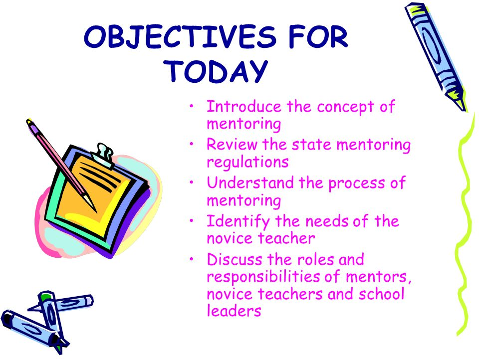 OBJECTIVES FOR TODAY Introduce the concept of mentoring Review the state mentoring regulations Understand the process of mentoring Identify the needs