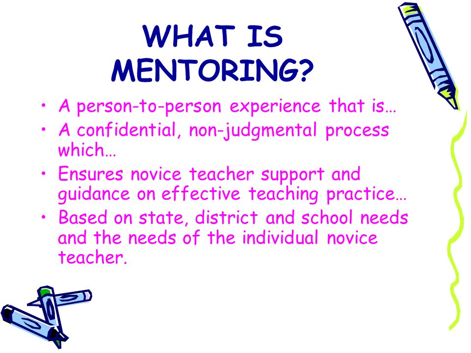 WHAT IS MENTORING? A person-to-person experience that is… A confidential, non-judgmental process which… Ensures novice teacher support and guidance on