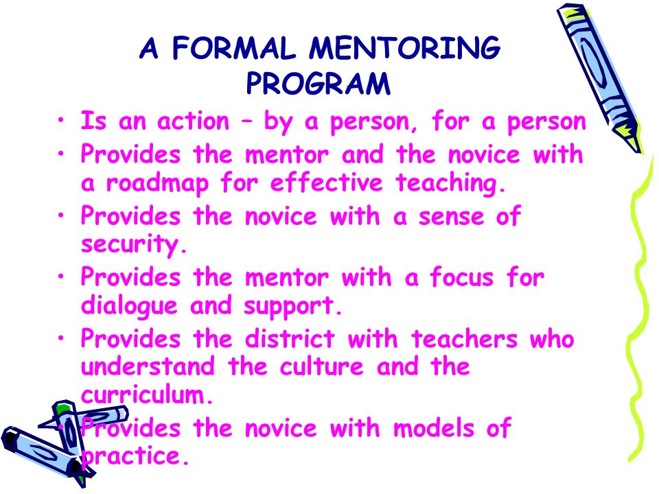 A FORMAL MENTORING PROGRAM Is an action – by a person, for a person Provides the mentor and the novice with a roadmap for effective teaching. Provides