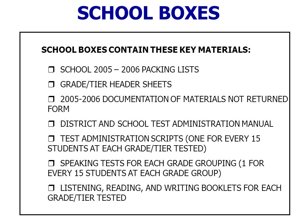 SCHOOL BOXES CONTAIN THESE KEY MATERIALS: SCHOOL 2005 – 2006 PACKING LISTS GRADE/TIER HEADER SHEETS DOCUMENTATION OF MATERIALS NOT RETURNED FORM DISTRICT AND SCHOOL TEST ADMINISTRATION MANUAL TEST ADMINISTRATION SCRIPTS (ONE FOR EVERY 15 STUDENTS AT EACH GRADE/TIER TESTED) SPEAKING TESTS FOR EACH GRADE GROUPING (1 FOR EVERY 15 STUDENTS AT EACH GRADE GROUP) LISTENING, READING, AND WRITING BOOKLETS FOR EACH GRADE/TIER TESTED SCHOOL BOXES