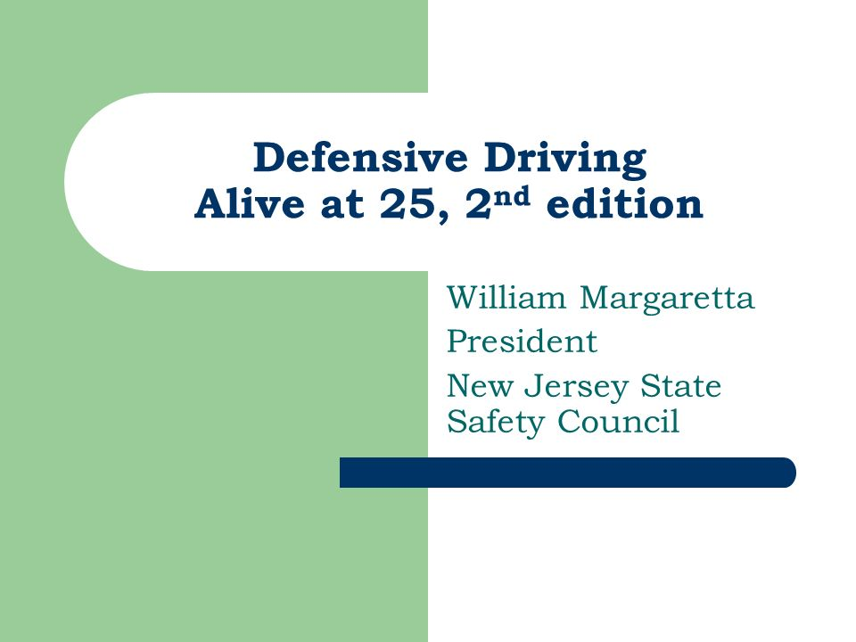 Defensive Driving Alive at 25, 2 nd edition William Margaretta President New Jersey State Safety Council