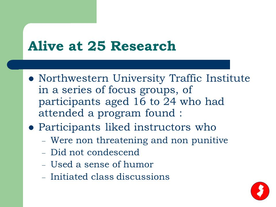 Alive at 25 Research Northwestern University Traffic Institute in a series of focus groups, of participants aged 16 to 24 who had attended a program found : Participants liked instructors who – Were non threatening and non punitive – Did not condescend – Used a sense of humor – Initiated class discussions