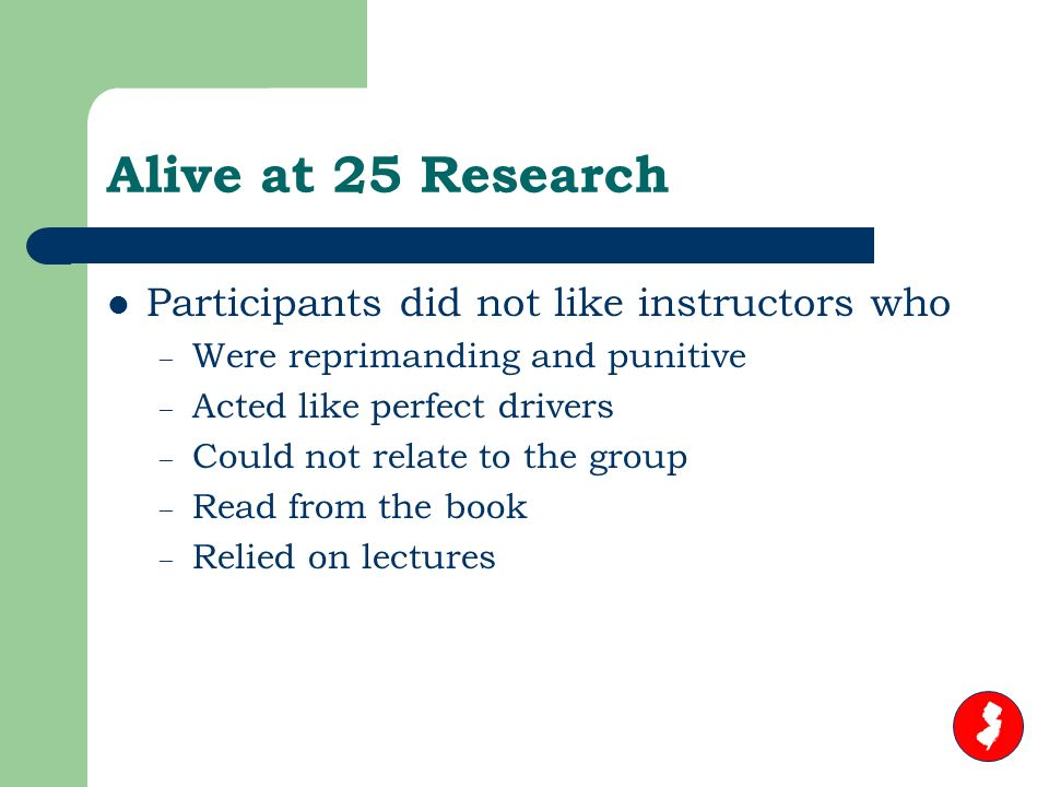 Alive at 25 Research Participants did not like instructors who – Were reprimanding and punitive – Acted like perfect drivers – Could not relate to the group – Read from the book – Relied on lectures