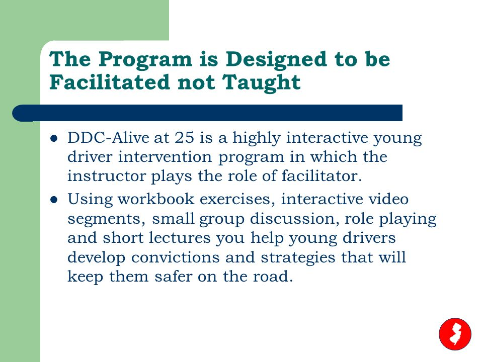 The Program is Designed to be Facilitated not Taught DDC-Alive at 25 is a highly interactive young driver intervention program in which the instructor plays the role of facilitator.