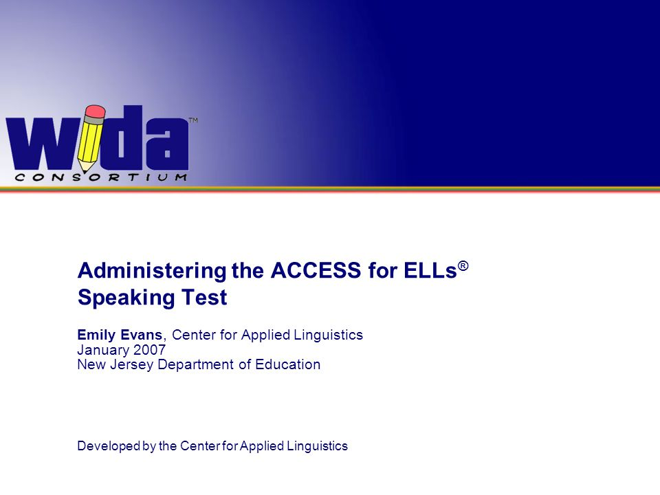 Administering the ACCESS for ELLs ® Speaking Test Emily Evans, Center for Applied Linguistics January 2007 New Jersey Department of Education Develope