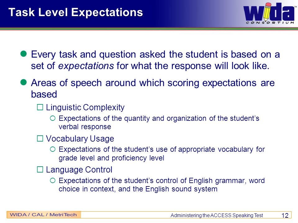 Administering the ACCESS Speaking Test 12 Task Level Expectations Every task and question asked the student is based on a set of expectations for what