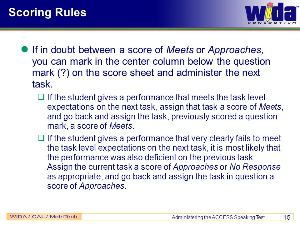 Administering the ACCESS Speaking Test 15 Scoring Rules If in doubt between a score of Meets or Approaches, you can mark in the center column below th