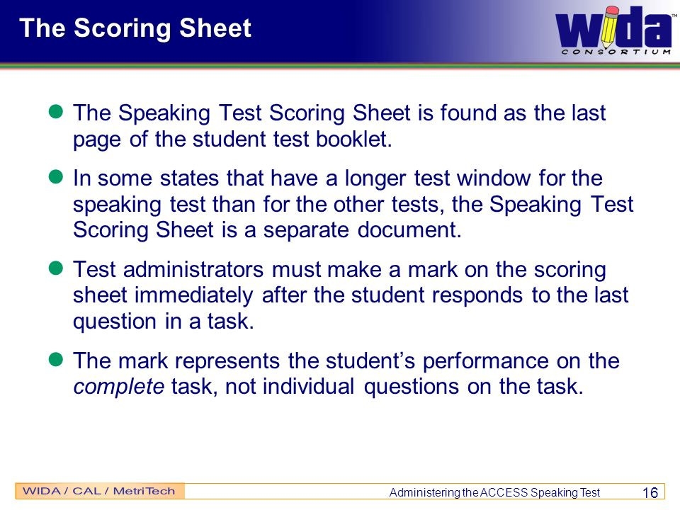 Administering the ACCESS Speaking Test 16 The Scoring Sheet The Speaking Test Scoring Sheet is found as the last page of the student test booklet. In