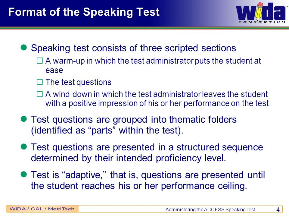 Administering the ACCESS Speaking Test 4 Format of the Speaking Test Speaking test consists of three scripted sections A warm-up in which the test adm