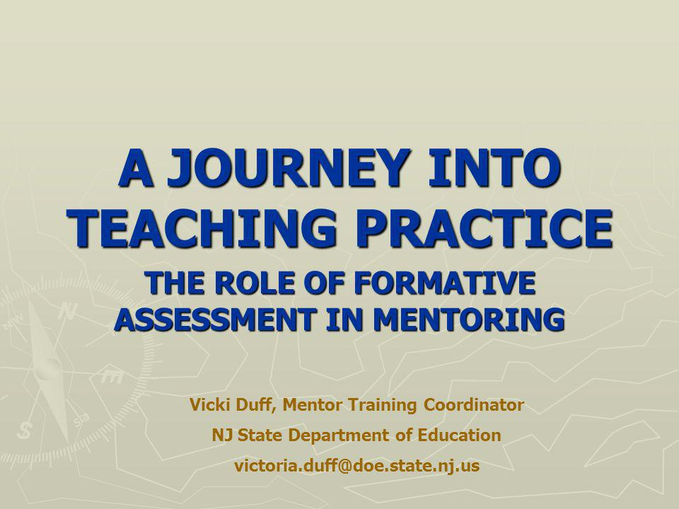 A JOURNEY INTO TEACHING PRACTICE THE ROLE OF FORMATIVE ASSESSMENT IN MENTORING Vicki Duff, Mentor Training Coordinator NJ State Department of Education