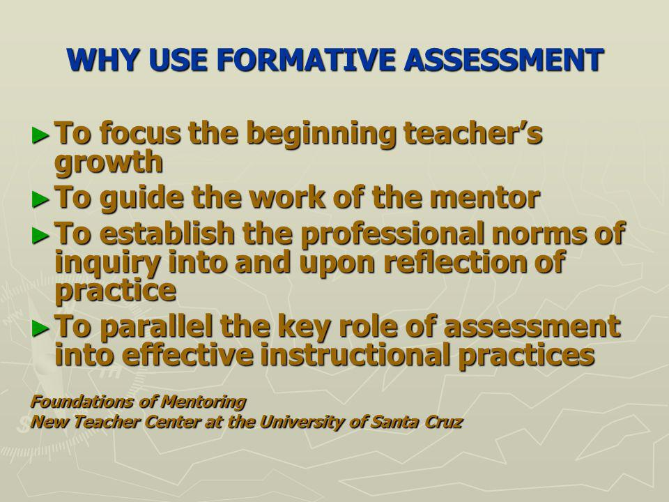 WHY USE FORMATIVE ASSESSMENT To focus the beginning teachers growth To focus the beginning teachers growth To guide the work of the mentor To guide the work of the mentor To establish the professional norms of inquiry into and upon reflection of practice To establish the professional norms of inquiry into and upon reflection of practice To parallel the key role of assessment into effective instructional practices To parallel the key role of assessment into effective instructional practices Foundations of Mentoring New Teacher Center at the University of Santa Cruz