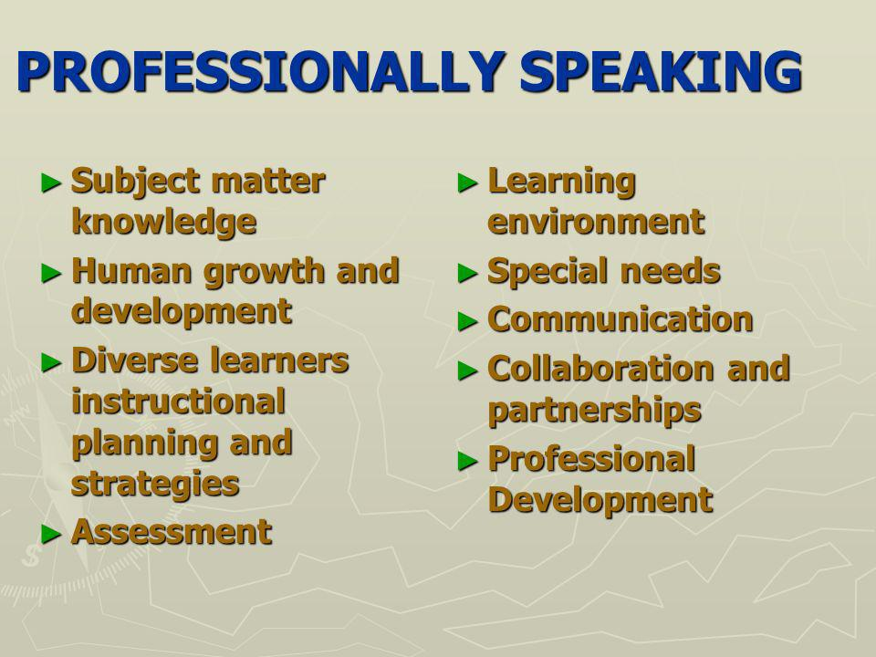 PROFESSIONALLY SPEAKING Subject matter knowledge Subject matter knowledge Human growth and development Human growth and development Diverse learners instructional planning and strategies Diverse learners instructional planning and strategies Assessment Assessment Learning environment Learning environment Special needs Special needs Communication Communication Collaboration and partnerships Collaboration and partnerships Professional Development Professional Development
