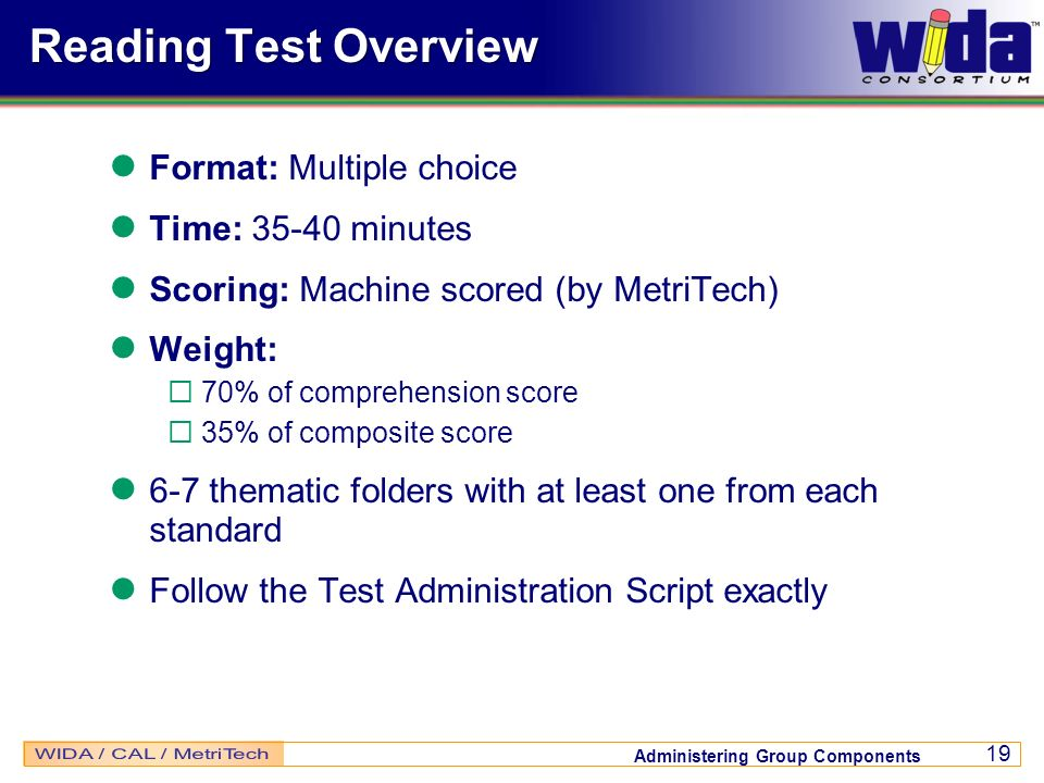 Administering Group Components 19 Reading Test Overview Format: Multiple choice Time: 35-40 minutes Scoring: Machine scored (by MetriTech) Weight: 70%