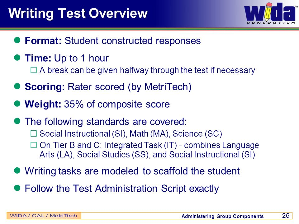 Administering Group Components 26 Writing Test Overview Format: Student constructed responses Time: Up to 1 hour A break can be given halfway through