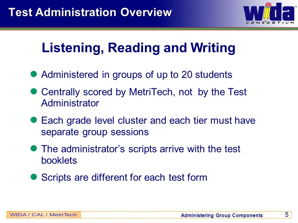 Administering Group Components 5 Test Administration Overview Administered in groups of up to 20 students Centrally scored by MetriTech, not by the Te