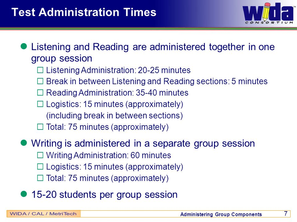 Administering Group Components 7 Test Administration Times Listening and Reading are administered together in one group session Listening Administrati