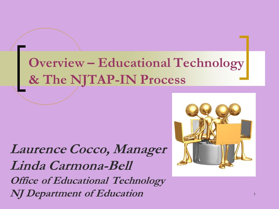 1 Overview – Educational Technology & The NJTAP-IN Process Laurence Cocco, Manager Linda Carmona-Bell Office of Educational Technology NJ Department of Education