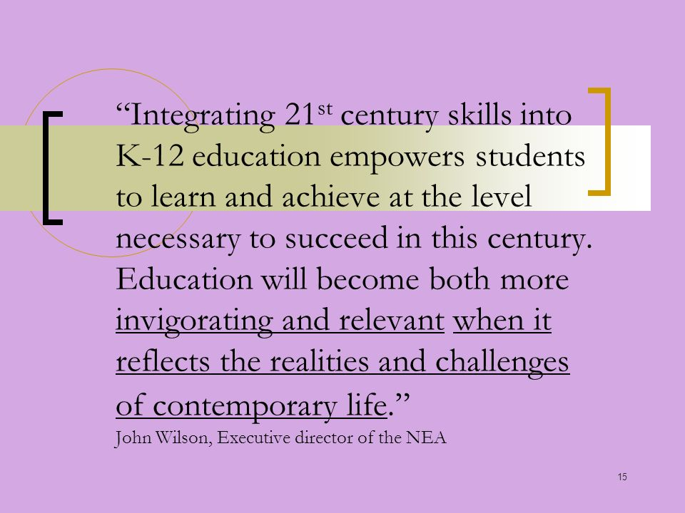 15 Integrating 21 st century skills into K-12 education empowers students to learn and achieve at the level necessary to succeed in this century.