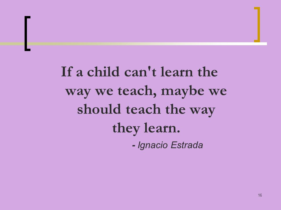 16 If a child can t learn the way we teach, maybe we should teach the way they learn.
