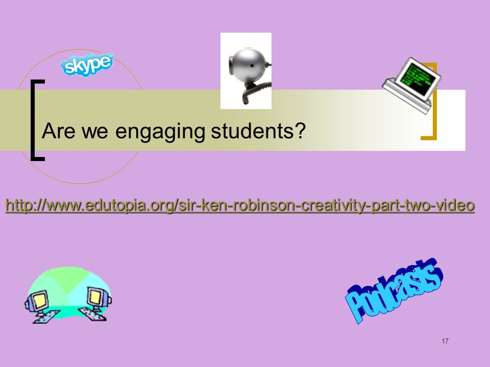 17 Are we engaging students http://www.edutopia.org/sir-ken-robinson-creativity-part-two-video