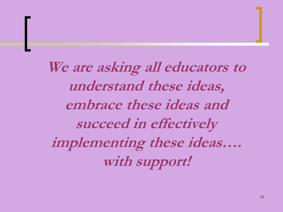18 We are asking all educators to understand these ideas, embrace these ideas and succeed in effectively implementing these ideas….