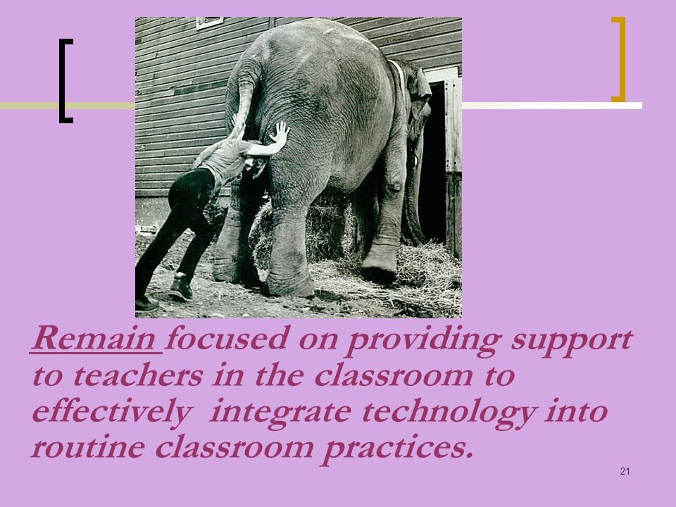 21 Remain focused on providing support to teachers in the classroom to effectively integrate technology into routine classroom practices.