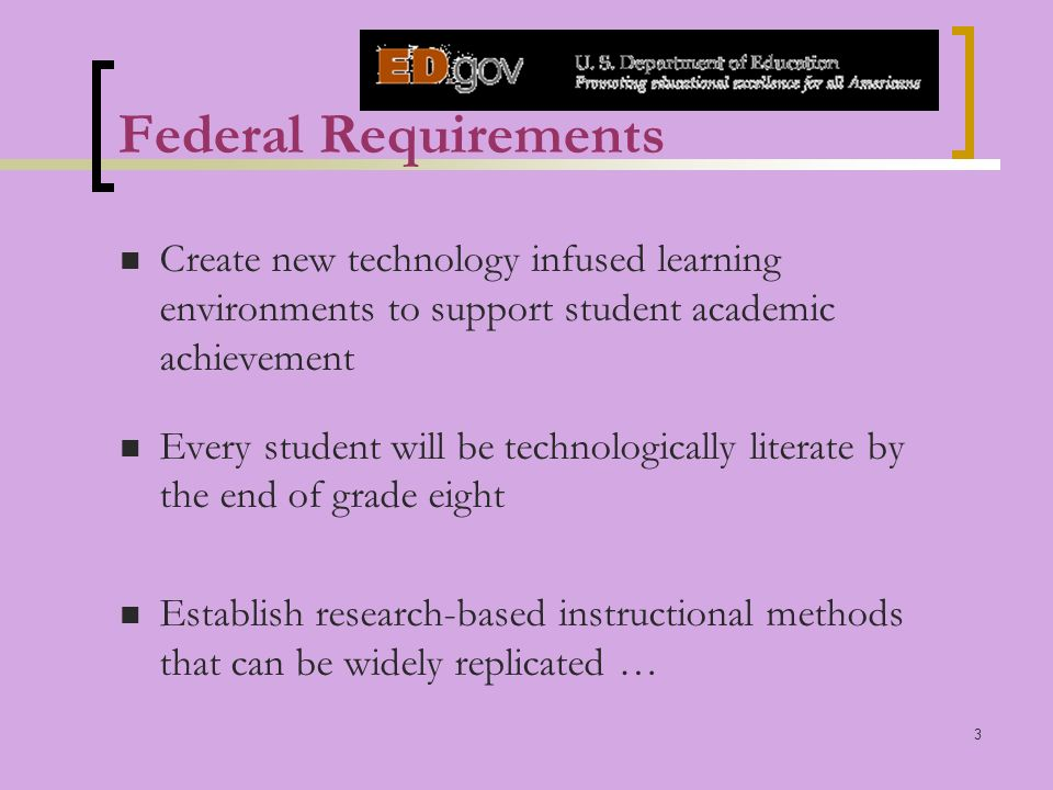 3 Federal Requirements Create new technology infused learning environments to support student academic achievement Every student will be technologically literate by the end of grade eight Establish research-based instructional methods that can be widely replicated …