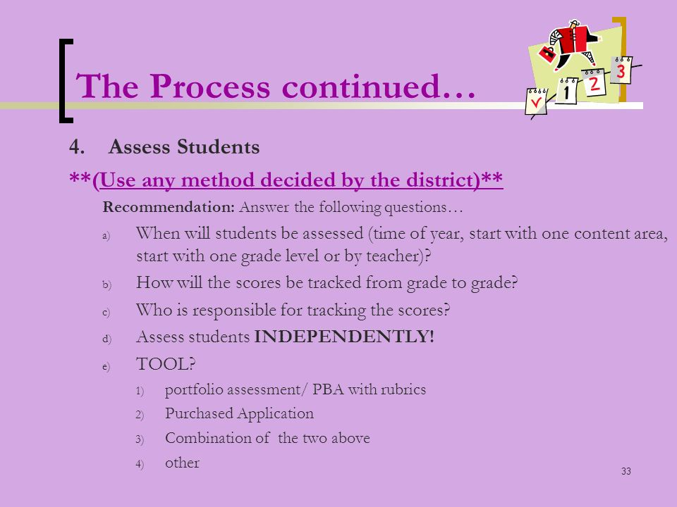 33 The Process continued… 4.Assess Students **(Use any method decided by the district)** Recommendation: Answer the following questions… a) When will students be assessed (time of year, start with one content area, start with one grade level or by teacher).
