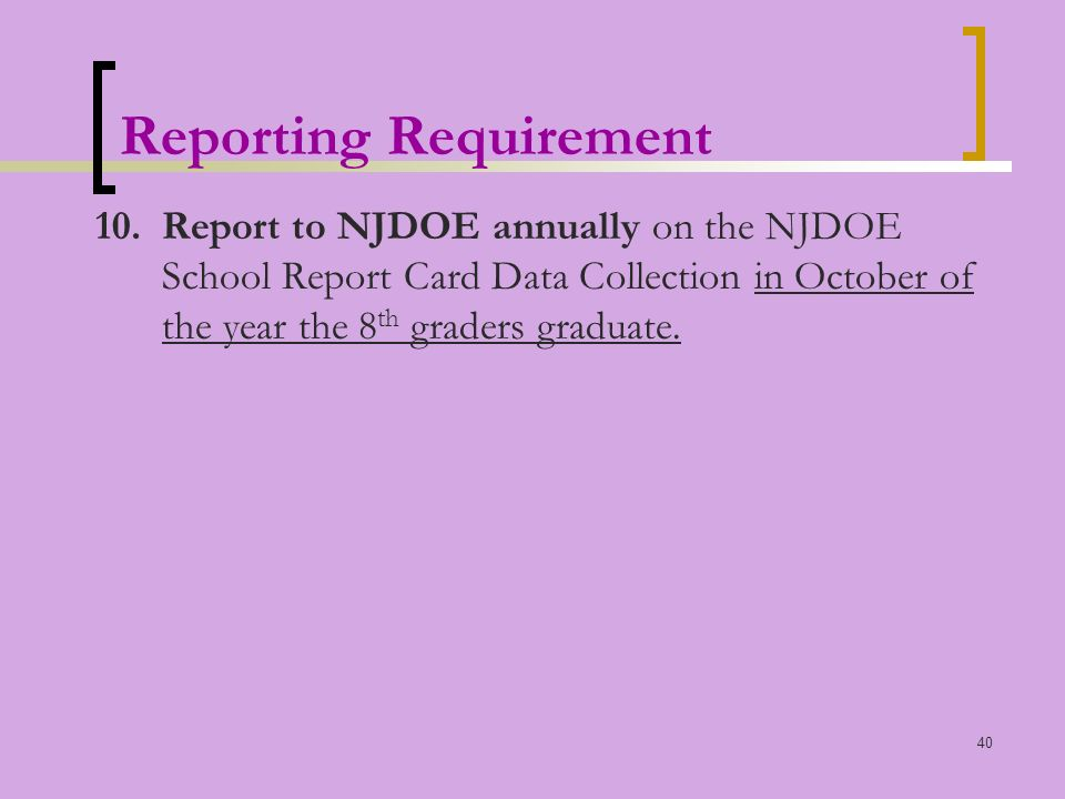 40 Reporting Requirement 10.Report to NJDOE annually on the NJDOE School Report Card Data Collection in October of the year the 8 th graders graduate.