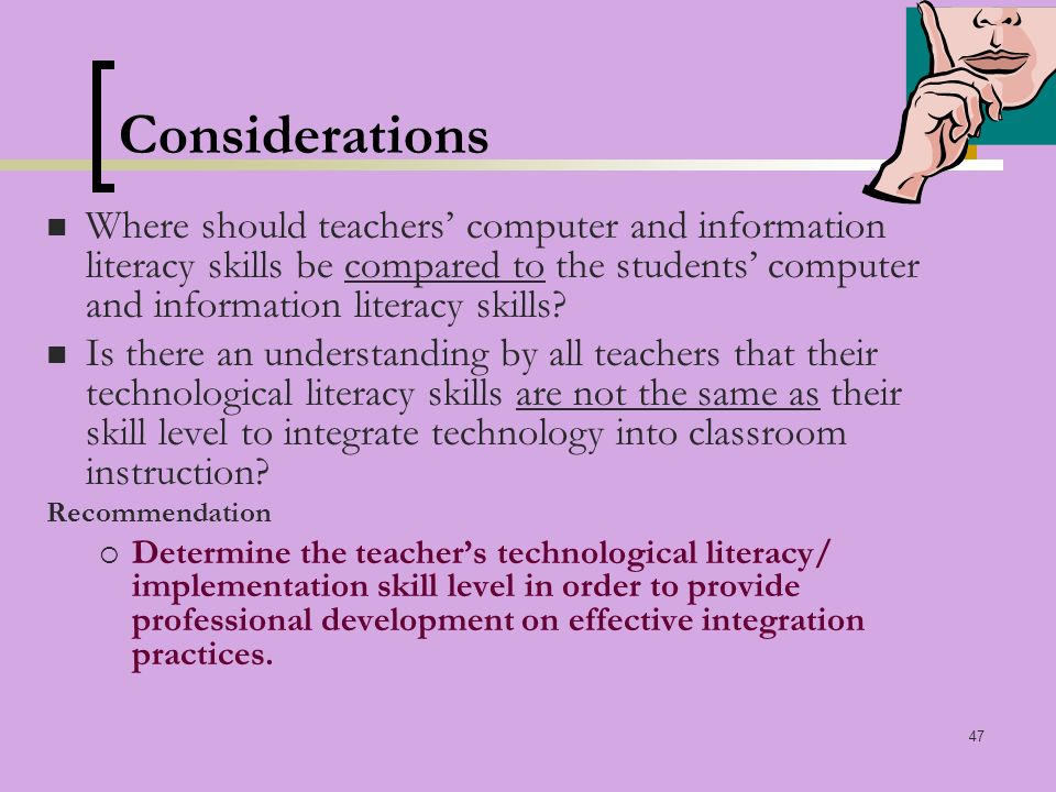 47 Considerations Where should teachers computer and information literacy skills be compared to the students computer and information literacy skills.