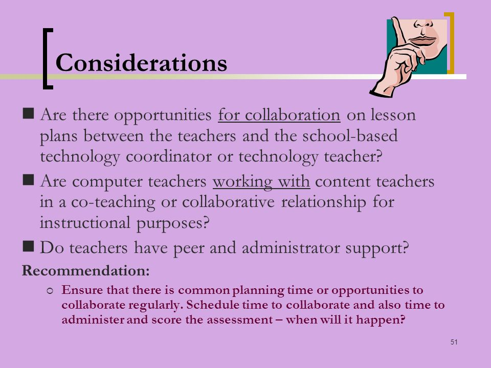 51 Considerations Are there opportunities for collaboration on lesson plans between the teachers and the school-based technology coordinator or technology teacher.