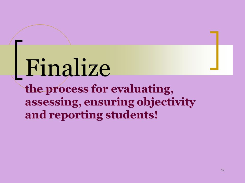 52 Finalize the process for evaluating, assessing, ensuring objectivity and reporting students!