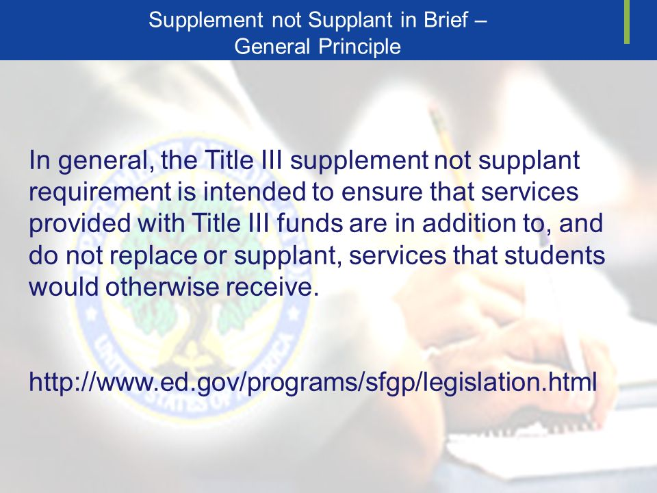 Supplement not Supplant in Brief – General Principle In general, the Title III supplement not supplant requirement is intended to ensure that services