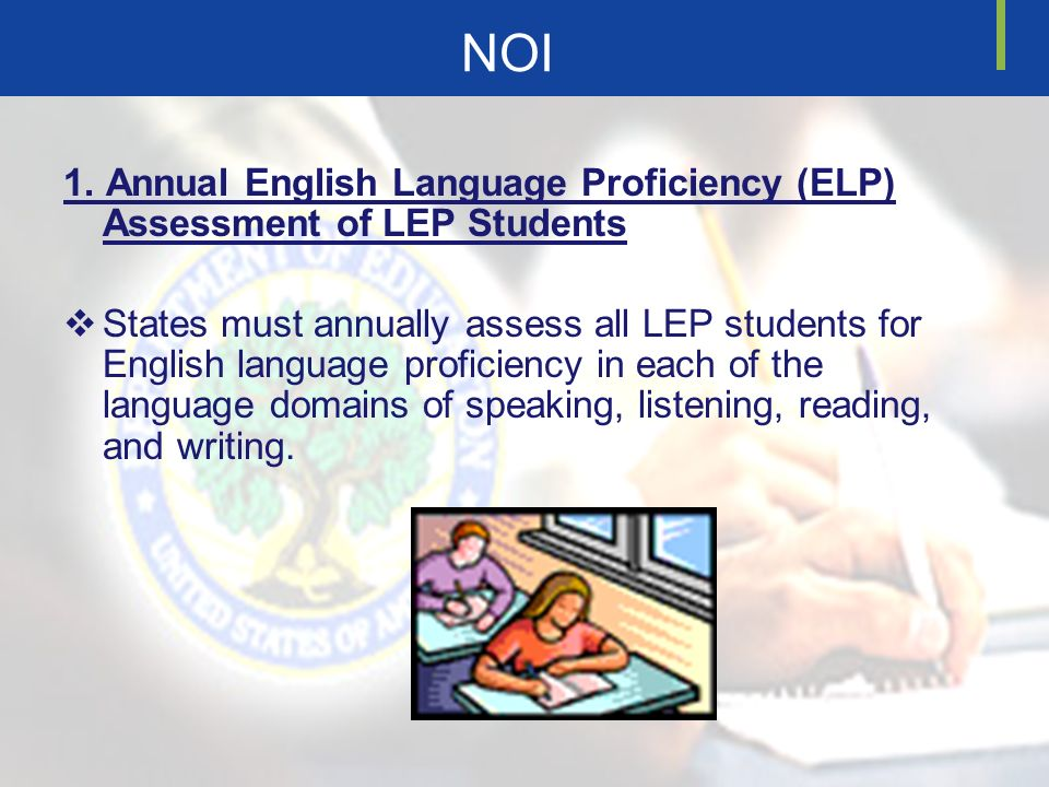 NOI 1. Annual English Language Proficiency (ELP) Assessment of LEP Students States must annually assess all LEP students for English language proficie