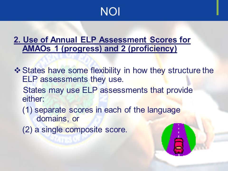 NOI 2. Use of Annual ELP Assessment Scores for AMAOs 1 (progress) and 2 (proficiency) States have some flexibility in how they structure the ELP asses