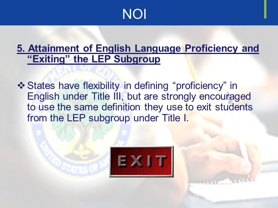 NOI 5. Attainment of English Language Proficiency and Exiting the LEP Subgroup States have flexibility in defining proficiency in English under Title