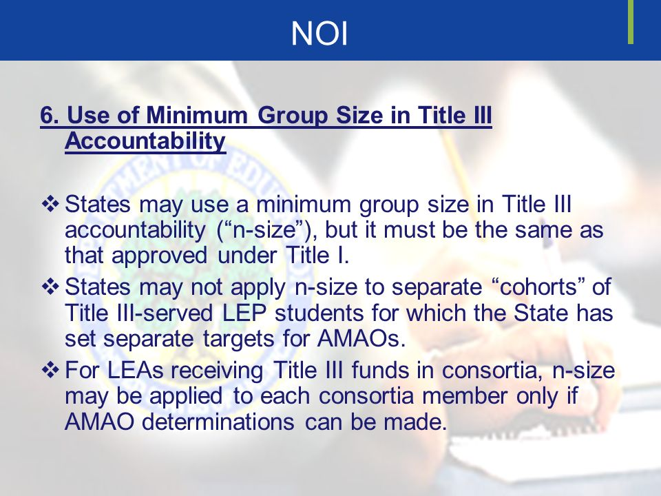 NOI 6. Use of Minimum Group Size in Title III Accountability States may use a minimum group size in Title III accountability (n-size), but it must be