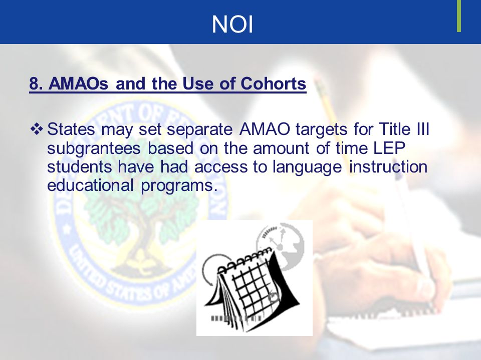 NOI 8. AMAOs and the Use of Cohorts States may set separate AMAO targets for Title III subgrantees based on the amount of time LEP students have had a