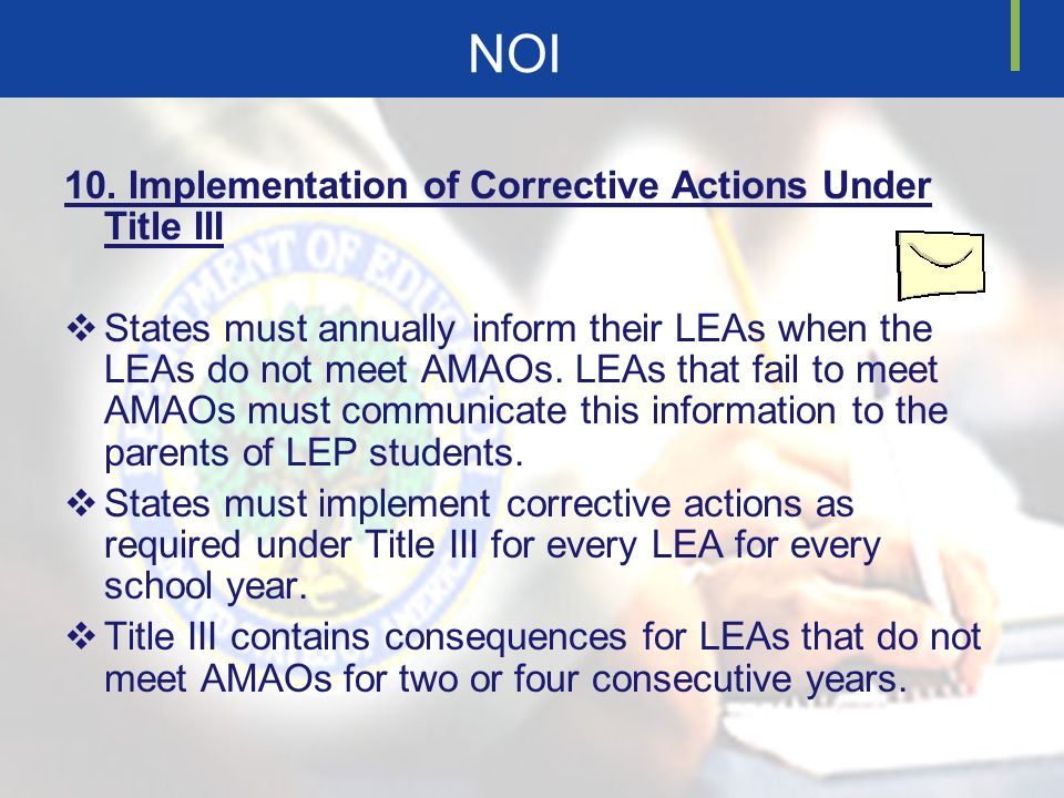 NOI 10. Implementation of Corrective Actions Under Title III States must annually inform their LEAs when the LEAs do not meet AMAOs. LEAs that fail to