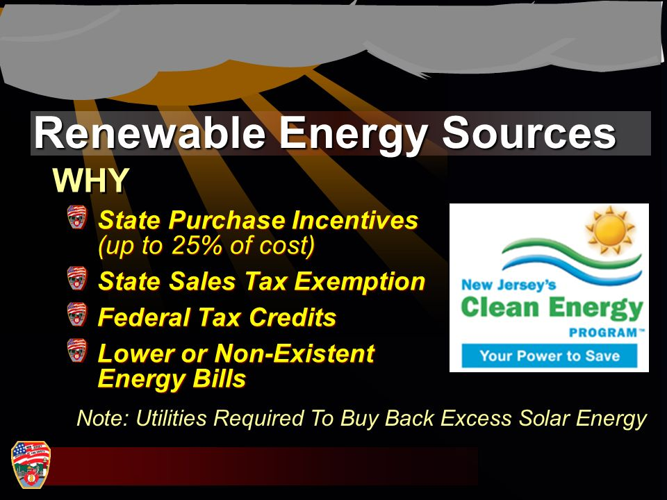 Renewable Energy Sources WHY State Purchase Incentives (up to 25% of cost) State Sales Tax Exemption Federal Tax Credits Lower or Non-Existent Energy