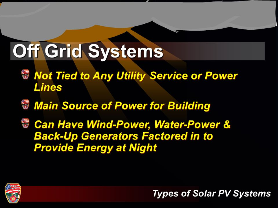 Off Grid Systems Not Tied to Any Utility Service or Power Lines Main Source of Power for Building Can Have Wind-Power, Water-Power & Back-Up Generator