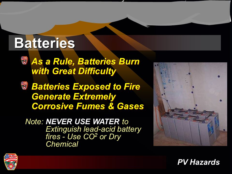 Batteries PV Hazards Note: NEVER USE WATER to Extinguish lead-acid battery fires - Use CO 2 or Dry Chemical As a Rule, Batteries Burn with Great Diffi
