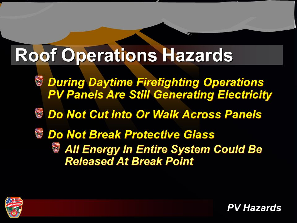 Roof Operations Hazards PV Hazards During Daytime Firefighting Operations PV Panels Are Still Generating Electricity Do Not Cut Into Or Walk Across Pa