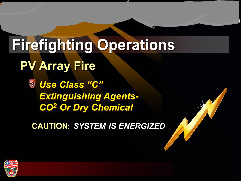 Firefighting Operations Use Class C Extinguishing Agents- CO 2 Or Dry Chemical PV Array Fire CAUTION: SYSTEM IS ENERGIZED